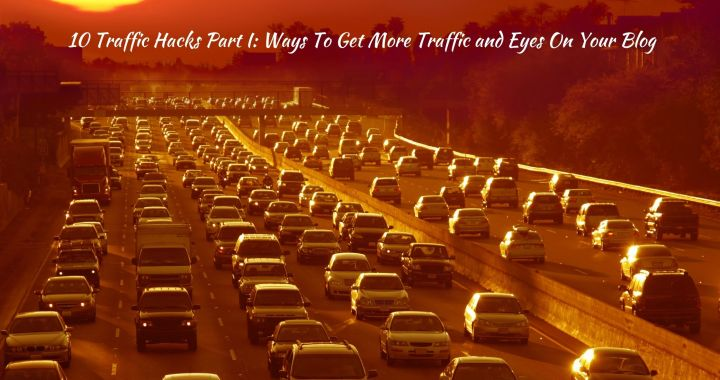 10 Traffic Hacks Part I: Ways To Get More Traffic and Eyes On Your Blog