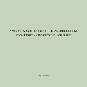 A Visual Archeology of the Anthropocene from Eastern Kansas to the High Plains