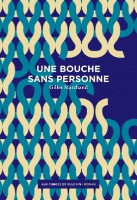 Gilles Marchand, Une Bouche sans personne, Aux Forges de Vulcain, 2016. Une ordonnance littéraire de Nathalie Peyrebonne dans délibéré