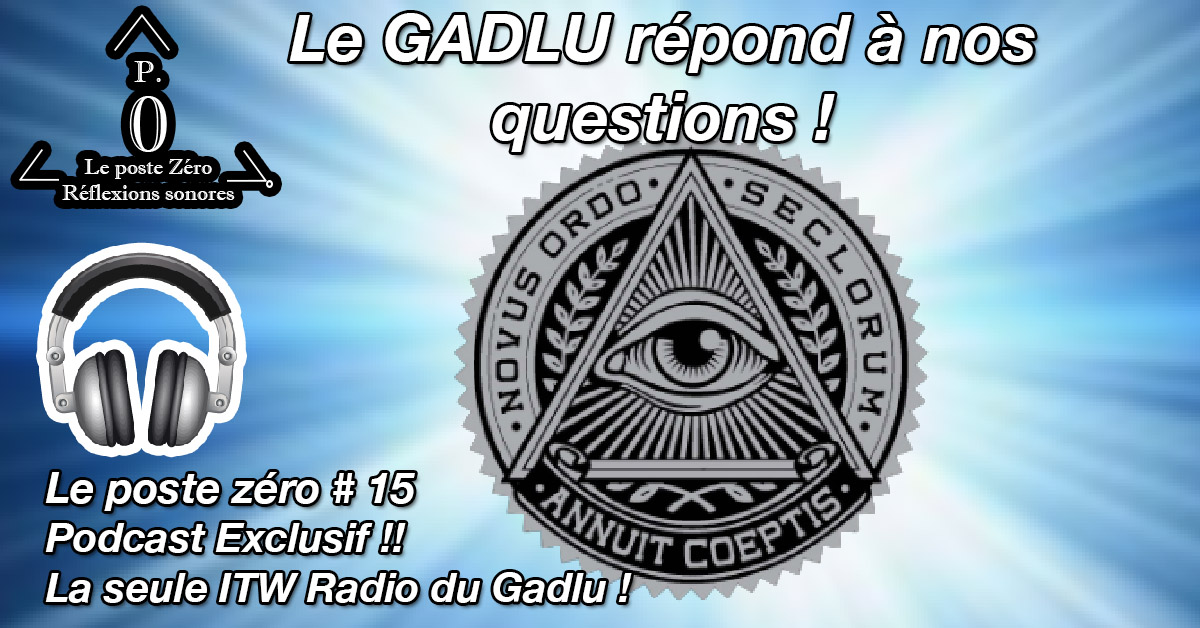 [le PODCAST]  (Le poste Zéro #15) Le GADLU: Son interview vérité !