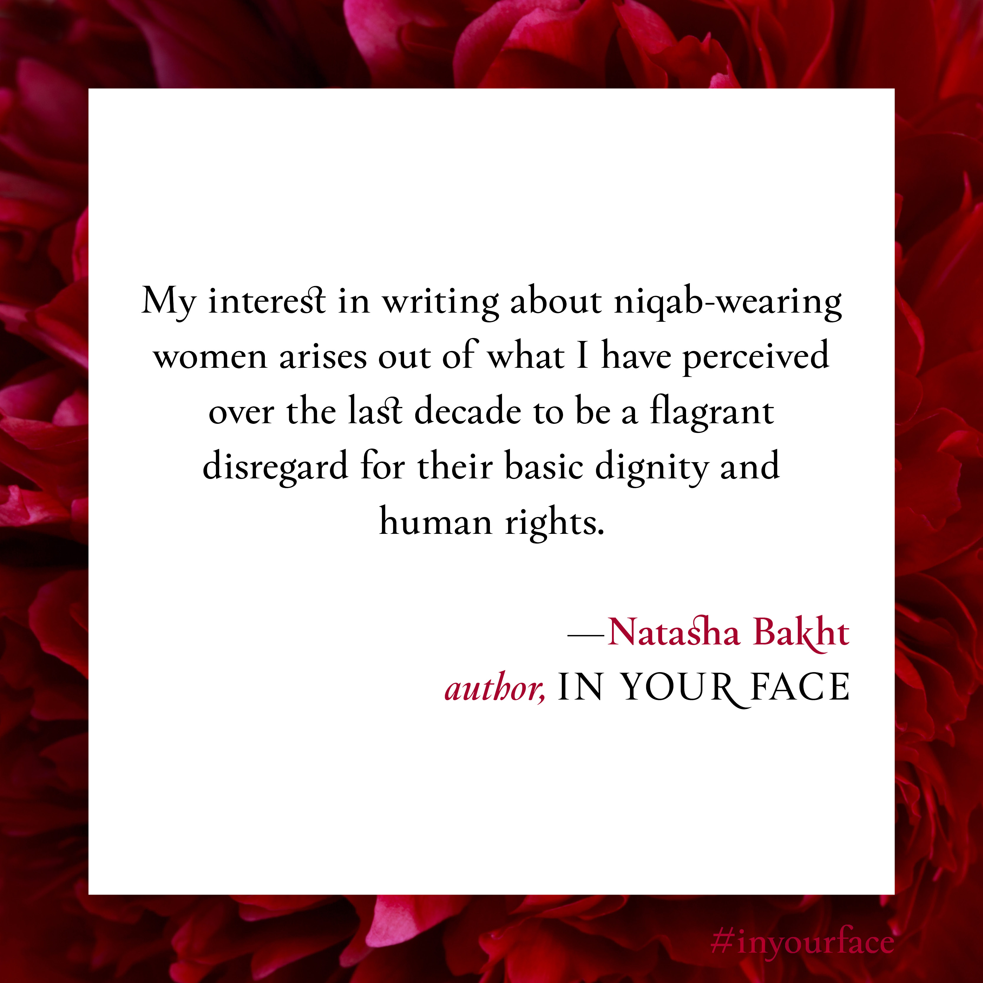 """Excerpt from In Your Face by Natasha Bakht. It reads: """"My interest in writing about niqab-wearing women arises out of what I have perceived over the last decade to be a flagrant disregard for their basic dignity and human rights. """""""