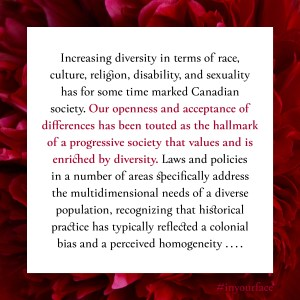 """Excerpt from In Your Face by Natasha Bakht. It reads: """"Increasing diversity in terms of race, culture, religion, disability, and sexuality has for some time marked Canadian society. Our openness and acceptance of differences has been touted as the hallmark of a progressive society that values and is enriched by diversity. Laws and policies in a number of areas specifically address the multidimensional needs of a diverse population, recognizing that historical practice has typically reflected a colonial bias and a perceived homogeneity .... """""""