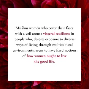 "Excerpt from In Your Face by Natasha Bakht. It reads: ""Muslim women who cover their faces with a veil arouse visceral reactions in people who, despite exposure to diverse ways of living through multicultural environments, seem to have fixed notions of how women ought to live the good life."""