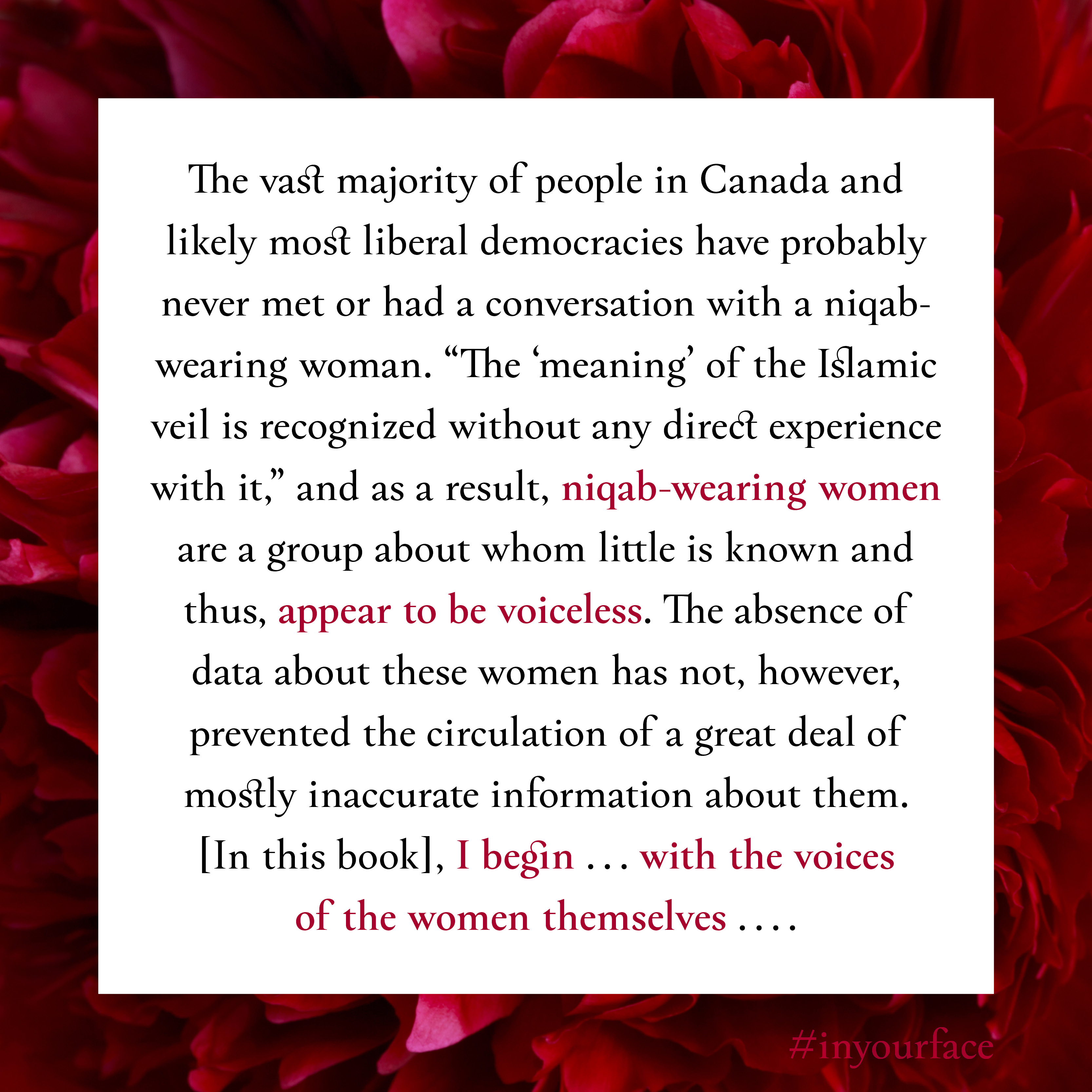 """Excerpt from In Your Face by Natasha Bakht. It reads: """"The vast majority of people in Canada and likely most liberal democracies have probably never met or had a conversation with a niqab-wearing woman. """"The 'meaning' of the Islamic veil is recognized without any direct experience with it,"""" and as a result, niqab-wearing women are a group about whom little is known and thus, appear to be voiceless. The absence of data about these women has not, however, prevented the circulation of a great deal of mostly inaccurate information about them. [In this book], I begin ... with the voices of the women themselves ...."""""""