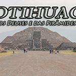 Teotihuacan – A cidade dos Deuses e das pirâmides gigantes.