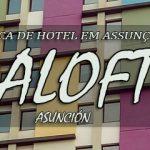 Aloft Asunción – Dica de Hotel em Assunção – Paraguai.