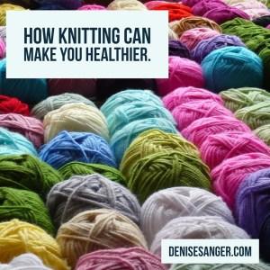 How Knitting Can Make You Healthier DeniseSanger.com