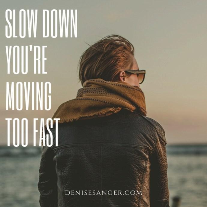 slow down moving too fast denisesanger.com