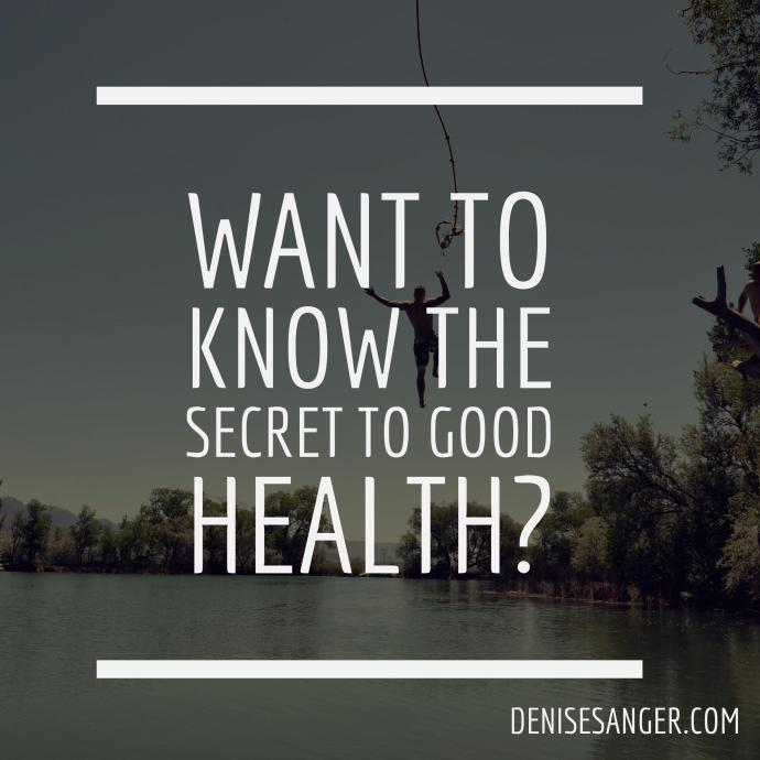 want to know the secret to good health denisesanger.com