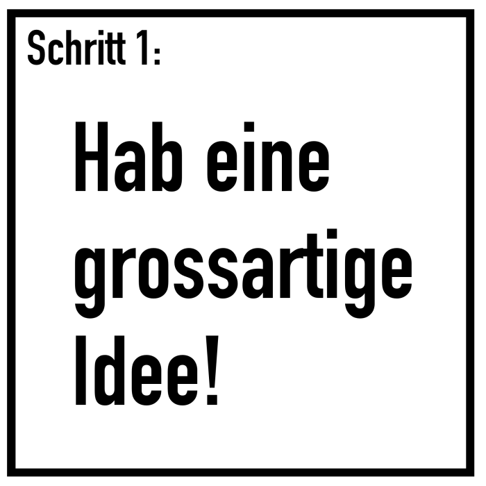 Schritt 1: Hab eine grossartige Idee!