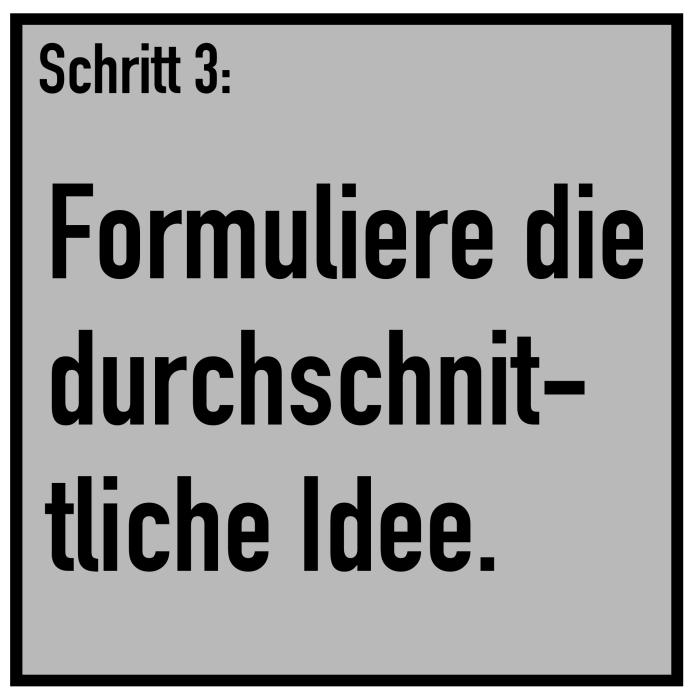 Schritt 3: Formuliere die durchschnittliche Idee.