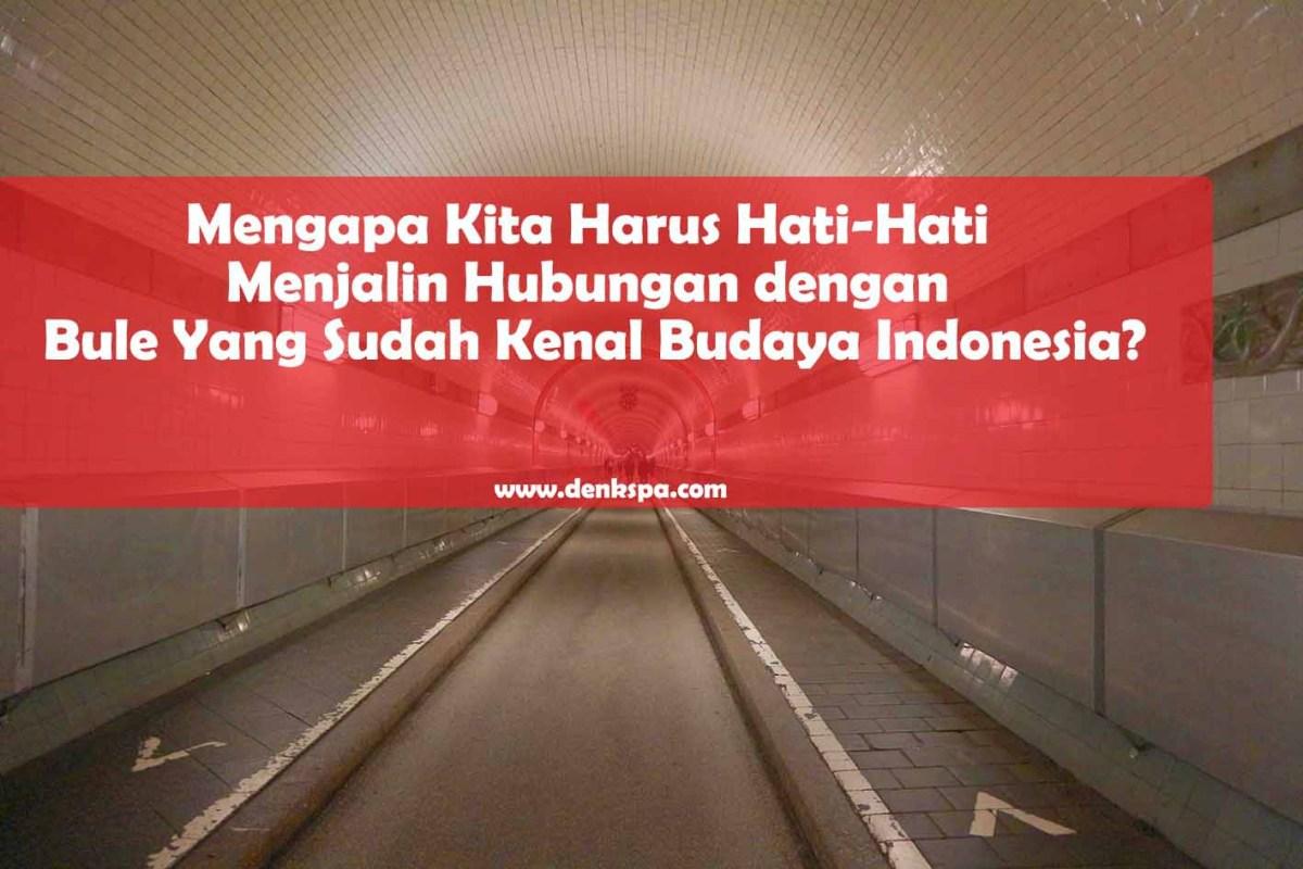 Mengapa Kita Harus Hati-Hati Menjalin Hubungan dengan Bule Yang Sudah Kenal Budaya Indonesia?
