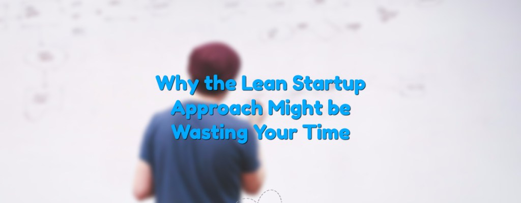 Why the Lean Startup Approach might be Wasting your Time