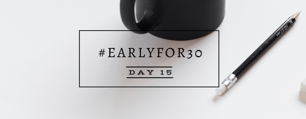 #Earlyfor30 – Day 15