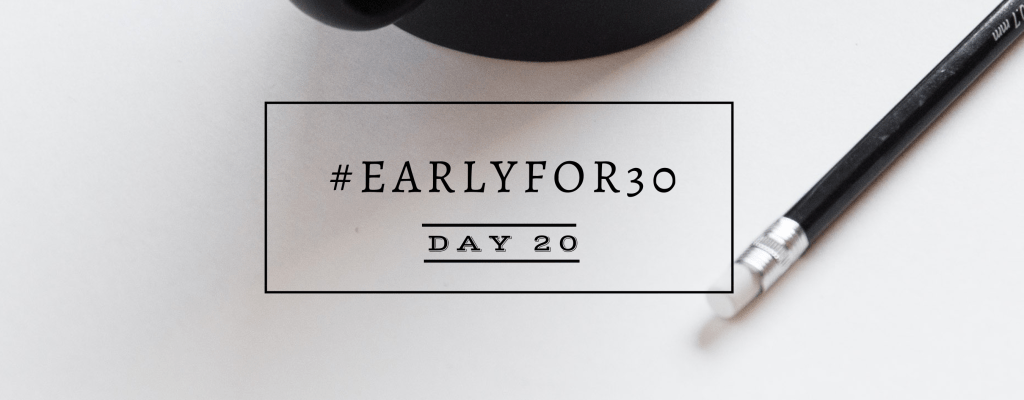 #Earlyfor30 – Day 20