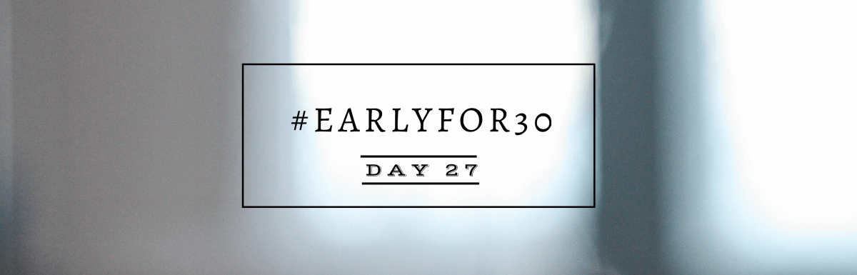 #Earlyfor30 – Day 27
