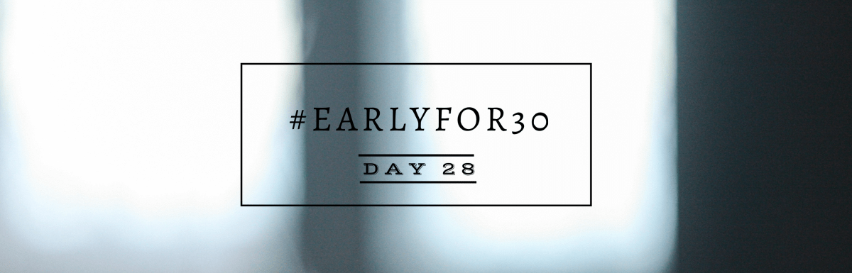 #Earlyfor30 – Day 28