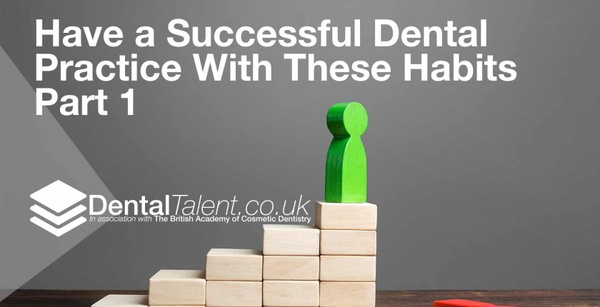 Have a Successful Dental Practice With These Habits, Dental Talent – Have a Successful Dental Practice With These Habits – Part 1, Dental Talent