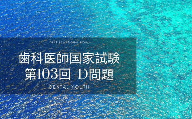 第103回 歯科医師国家試験:D問題