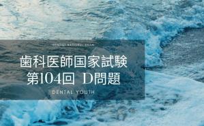 第104回 歯科医師国家試験:D問題
