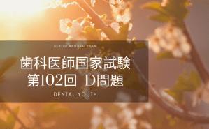 第102回 歯科医師国家試験:D問題