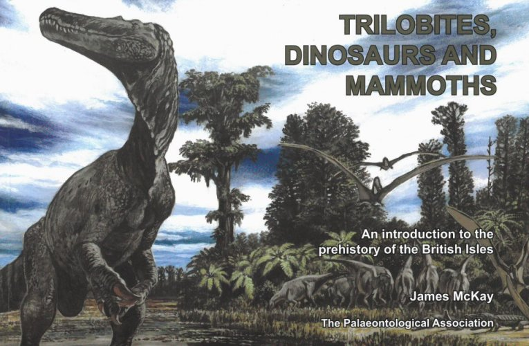 Book review: Trilobites, Dinosaurs and Mammoths: An introduction to the prehistory of the British Isles, by James McKay (for the Palaeontological Association)