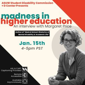 """Image Description: Orange, teal and black text that reads """"ASUW Student Disability Commision + D Center Presents: Madness in Higher Education. An Interview with Margaret Price. Author of """"Mad at School: Rhetorics of Mental Disability & Academic Life"""". Jan 15th 4-5pm PST."""" In bottom right corner, there is a black and white image of a person with curly hair in a pixie cut, wearing glasses and smiling. In bottom left corner, there is white text that reads """"ASL & CART Captioning provided, Remote Accessbile, and Available Asynchronously"""" See Less"""