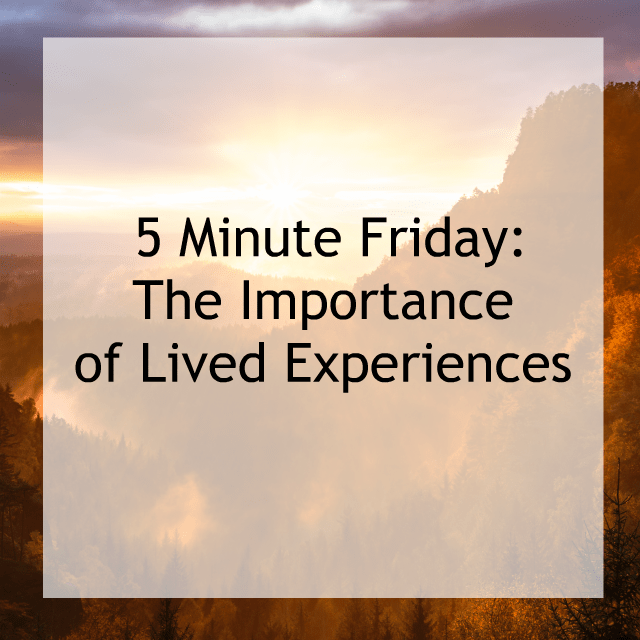 Five Minute Friday | The Importance of Lived Experiences