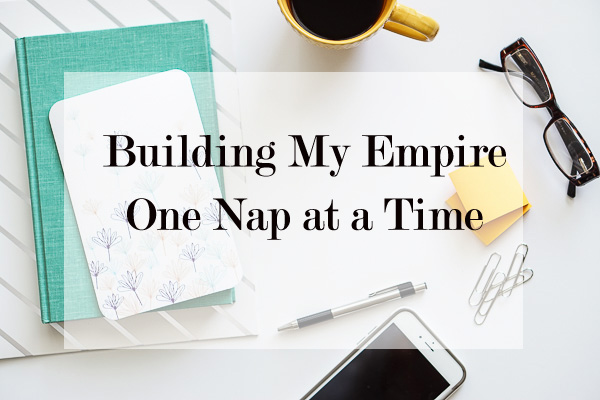 building my empire one nap at a time