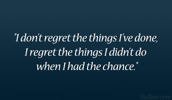 I Do Regret Dont Done I Things Didnt Had Regret Have I Chance I Wen Things I