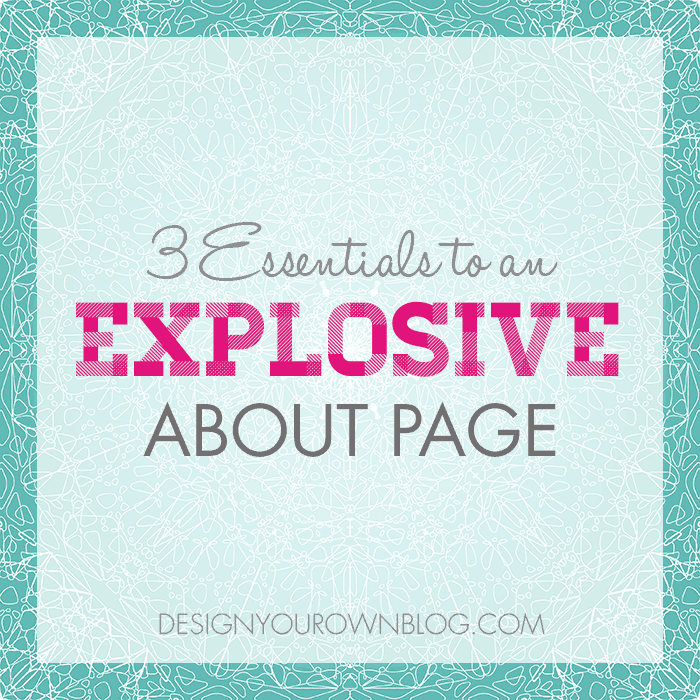3 Essentials to an Explosive About Page - from DesignYourOwnBlog.com