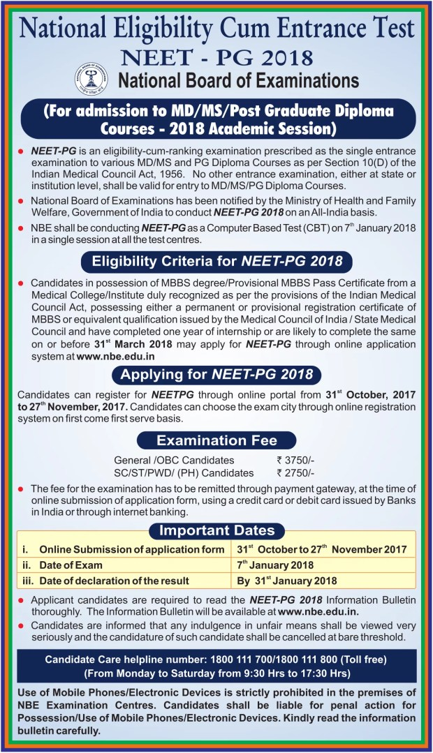 National Board of Examinations (NBE) has announced details of NEET-PG 2018 exam for admission to MD/MS/Posi Graduate Diploma Courses - 2018 Academic Session. NEET-PG is an eligibility-cum-ranking examination prescribed as the single entrance examination to various MD/MS and PG Diploma Courses as per Section 10(D) of the Indian Medical Council Act, 1956. No other entrance examination, either at state or institution level, shall be valid for entry to MD/MS/PG Diploma Courses. National Board of Examinations has been notified by the Ministry of Health and Family Welfare, Government of India to conduct NEET-PG 2018 on an All-India basis. NBE shall be conducting NEET-PG as a Computer Based Test (CBT) on 7th January 2018 in a single session at all the test centers. Eligibility Criteria for NEET-PG 2018 Candidates in possession of MBBS degree/Provisional MBBS Pass Certificate from a Medical College/Institute duly recognized as per the provisions of the Indian Medical Council Act, possessing either a permanent or provisional registration certificate of MBBS or equivalent qualification issued by the Medical Council of India / State Medical Council and have completed one year of internship or are likely to complete the same on or before 31st March 2018 may apply for NEET-PG through online application system at www.nbe.edu.in.  Applying for NEET-PG 2018 Candidates can register for NEETPG through an online portal from 31st October 2017 to 27th November 2017. Candidates can choose the exam city through online registration system on first come first serve basis.  Examination Fee General /OBC Candidates: Rs. 3750/- SC/ST/PWD/ (PH) Candidates: Rs. 2750/- The fee for the examination has to be remitted through the payment gateway, at the time of online submission of application form, using a credit card or debit card issued by Banks in India or through internet banking. Important Dates Online Submission of application form 31st October to 27th November 2017 Date of Exam 7th January 2018 Date of declaration of the result By 31st January 2018 Applicant candidates are required to read the NEET-PG 2018 Information Bulletin thoroughly. The Information Bulletin will be available at www.nbe.edu.in. Candidates are informed that any indulgence in unfair means shall be viewed very seriously and the candidature of such candidate shall be canceled at the bare threshold. Candidate Care helpline number: 1800 111 70011800 111 800 (Toll-free) (From Monday to Saturday from 9:30 Hrs to 17:30 Hrs) Use of Mobile Phones/Electronic Devices is strictly prohibited on the premises of NBE Examination Centres. Candidates shall be liable for penal action for Possession/Use of Mobile Phones/Electronic Devices. Kindly read the information bulletin carefully.