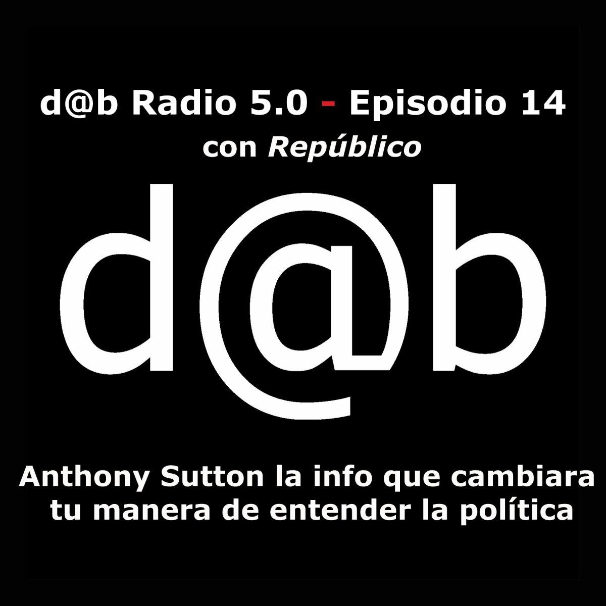 d@b Radio 5.0 Episodio 14 - Antony Sutton La Info Que Cambiará Tu Manera De Entender La Política