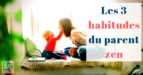 Les 3 habitudes du parent zen à appliquer tous les jours