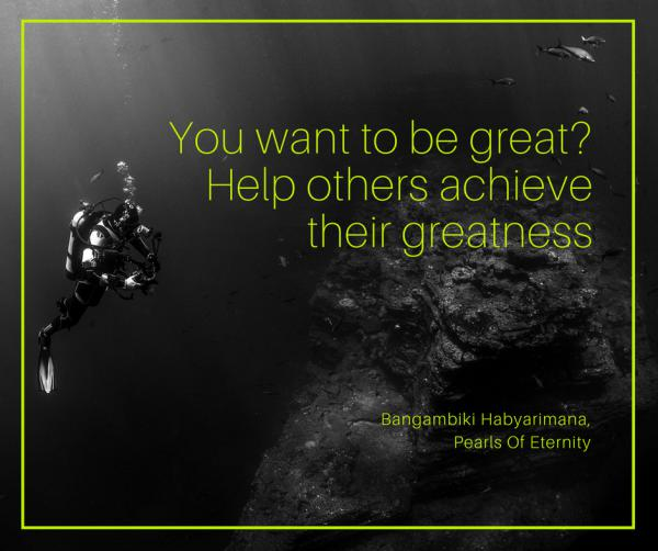 You want to be great? Help others achieve their greatness.
