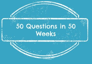 Fifty Questions – Week Six
