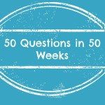 Fifty Questions – Week Three