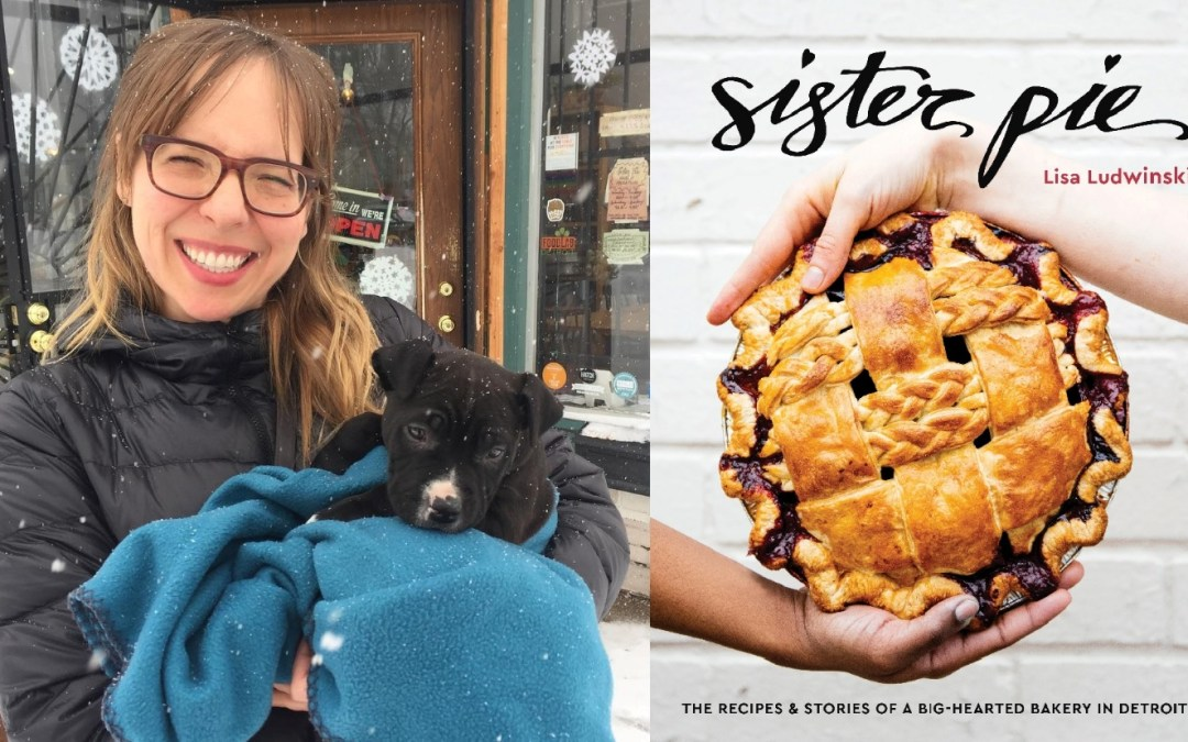 Exclusive Interview:The Pie-Tastically Fantastic World of Self-Made Businesswoman, creator & author of Detroit's Sister Pie Powerhouse, LISA LUDWINSKI!