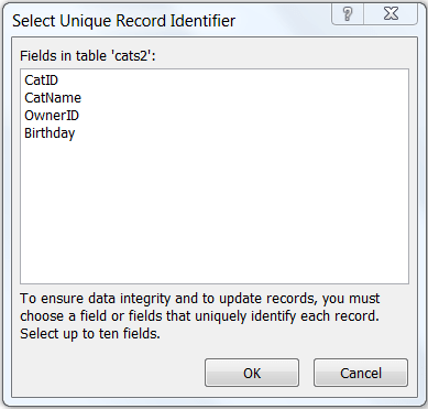 """Shows the """"Select Unique Record Identifier"""" dialog with a list of fields in the selected table. In this example, the table name is cats2 and the unique fields are CatID, CatName, OwnerID, and Birthday. The available buttons are """"OK"""" and """"Cancel""""."""