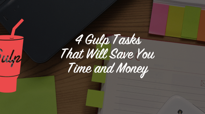 4 Gulp Tasks That Will Save You Time and Money