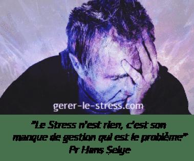 Le stress n'est rien, c'est son manque de gestion qui est le problème. Pr Hans Selye