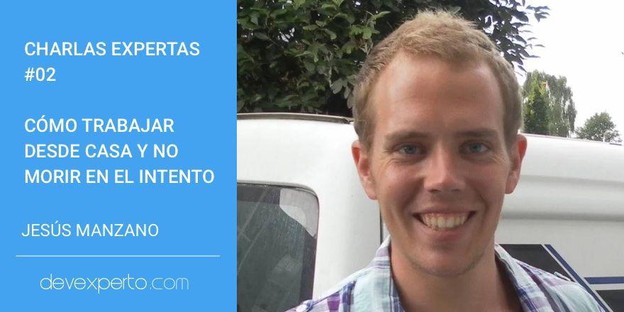 Charlas Expertas #02: Cómo trabajar desde casa y no morir en el intento, con Jesús Manzano