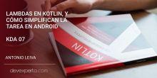 Lambdas en Kotlin, y cómo simplifican la tarea en Android (KDA 07)