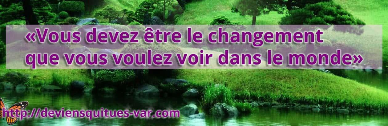 Vous devez être le changement que vous voulez voir dans le monde