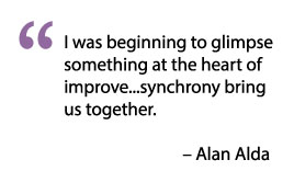 I was beginning to glimpse something at the heart of improve...synchrony bring us together. - Alan Alda