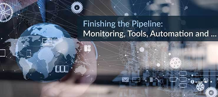 Finishing the Pipeline: Monitoring, Tools, Automation and …