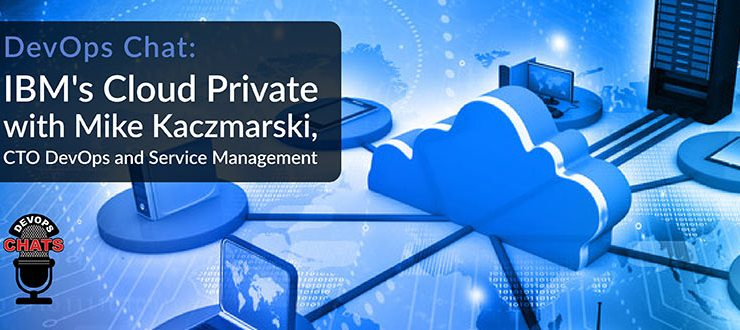 DevOps Chat: IBM's Cloud Private with Mike Kaczmarski, CTO DevOps and Service Management
