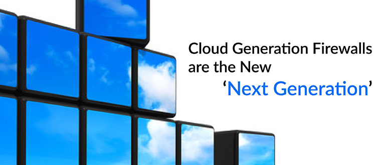 Cloud Generation Firewalls are the New 'Next Generation'