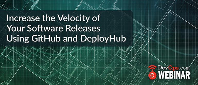 Increase the Velocity of Your Software Releases Using GitHub and DeployHub