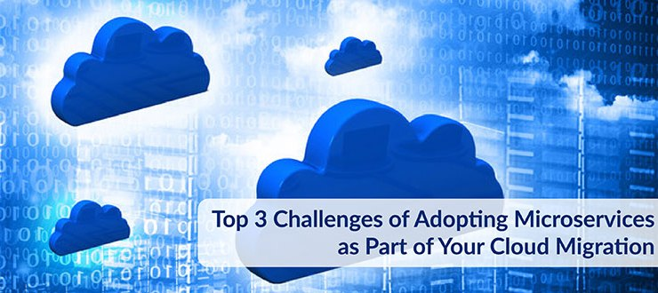 Top 3 Challenges of Adopting Microservices as Part of Your Cloud Migration